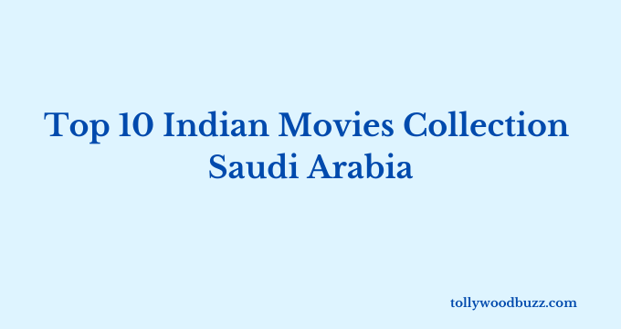 Top 10 Indian Movies Collection in Saudi Arabia