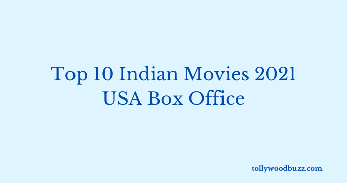 Top 10 Indian Movies 2021 at USA Box Office Till Date